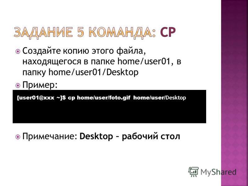 Создайте копию этого файла, находящегося в папке home/user01, в папку home/user01/Desktop Пример: Примечание: Desktop – рабочий стол [user01@xxx ~]$ cp home/user/foto.gif home/user/ Desktop