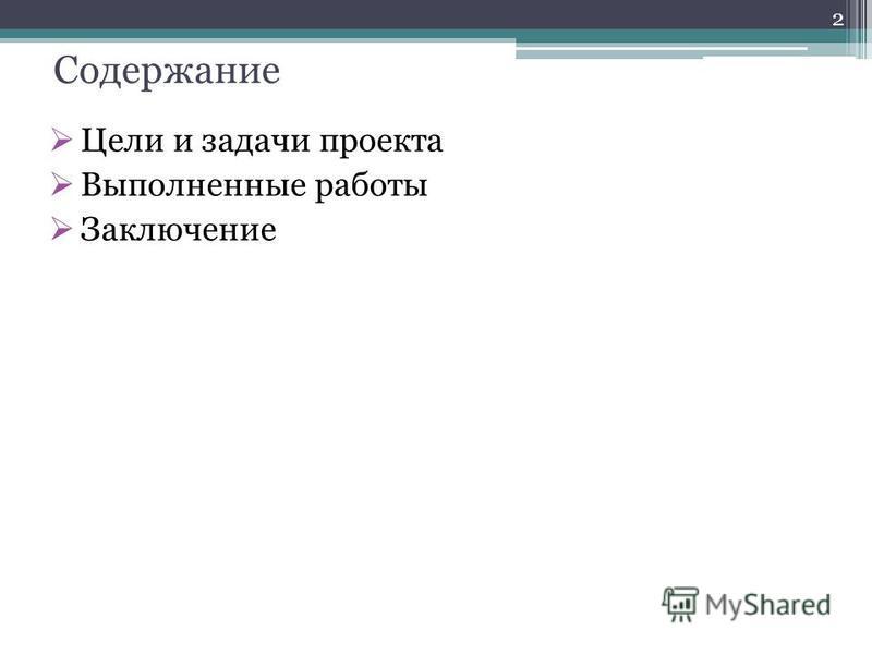 Цели и задачи проекта Выполненные работы Заключение 2 Содержание