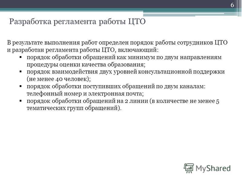Разработка регламента работы ЦТО 6 В результате выполнения работ определен порядок работы сотрудников ЦТО и разработан регламента работы ЦТО, включающий: порядок обработки обращений как минимум по двум направлениям процедуры оценки качества образован