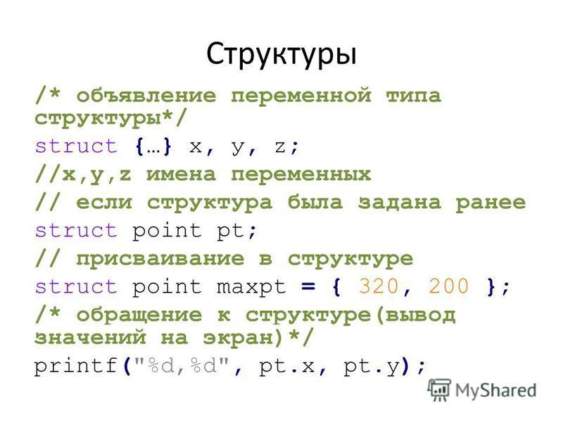 Структуры /* объявление переменной типа структуры*/ struct {…} х, у, z; //x,y,z имена переменных // если структура была задана ранее struct point pt; // присваивание в структуре struct point maxpt = { 320, 200 }; /* обращение к структуре(вывод значен