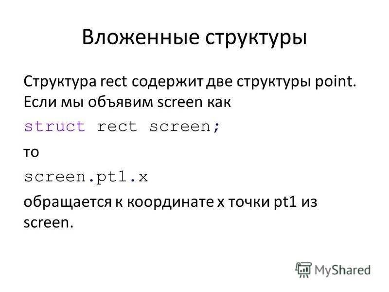 Вложенные структуры Структура rect содержит две структуры point. Если мы объявим screen как struct rect screen; то screen.pt1. x обращается к координате х точки pt1 из screen.