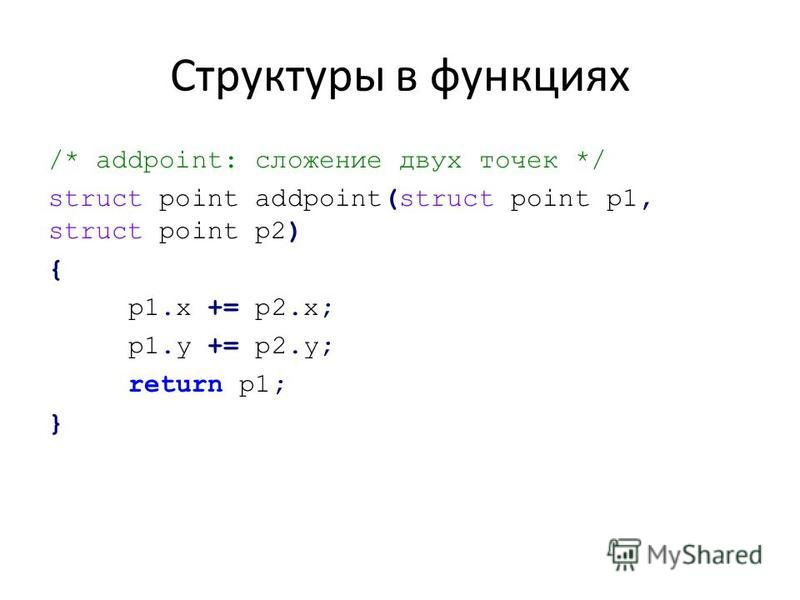 Структуры в функциях /* addpoint: сложение двух точек */ struct point addpoint(struct point p1, struct point p2) { p1. x += p2.x; p1. y += p2.y; return p1; }