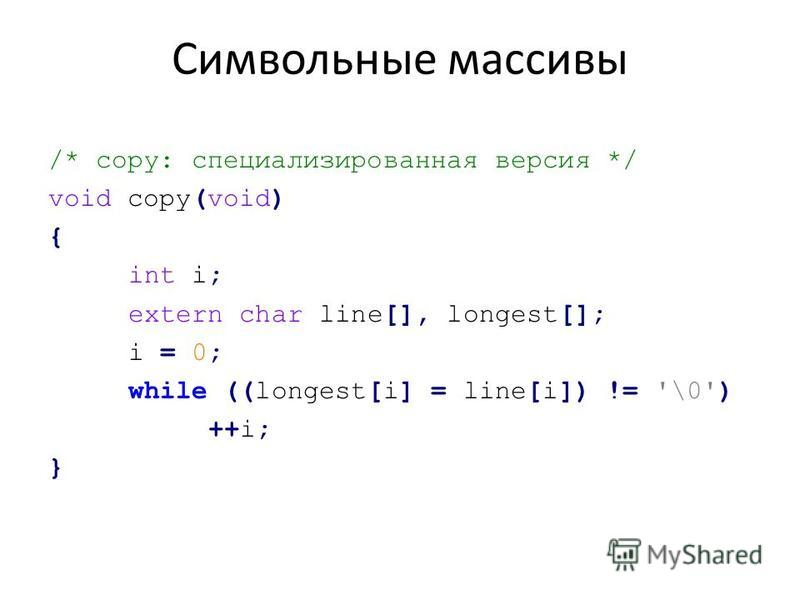 Символьные массивы /* copy: специализированная версия */ void copy(void) { int i; extern char line[], longest[]; i = 0; while ((longest[i] = line[i]) != '\0') ++i; }