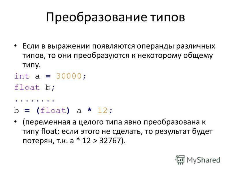 Преобразование типов Если в выражении появляются операнды различных типов, то они преобразуются к некоторому общему типу. int a = 30000; float b;........ b = (float) a * 12; (переменная a целого типа явно преобразована к типу float; если этого не сде