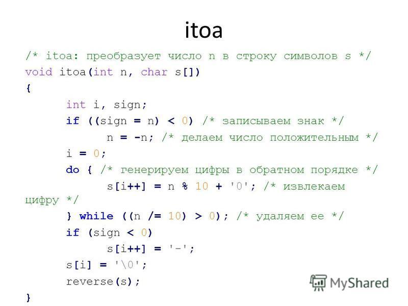 itoa /* itoa: преобразует число n в строку символов s */ void itoa(int n, char s[]) { int i, sign; if ((sign = n) < 0) /* записываем знак */ n = -n; /* делаем число положительным */ i = 0; do { /* генерируем цифры в обратном порядке */ s[i++] = n % 1