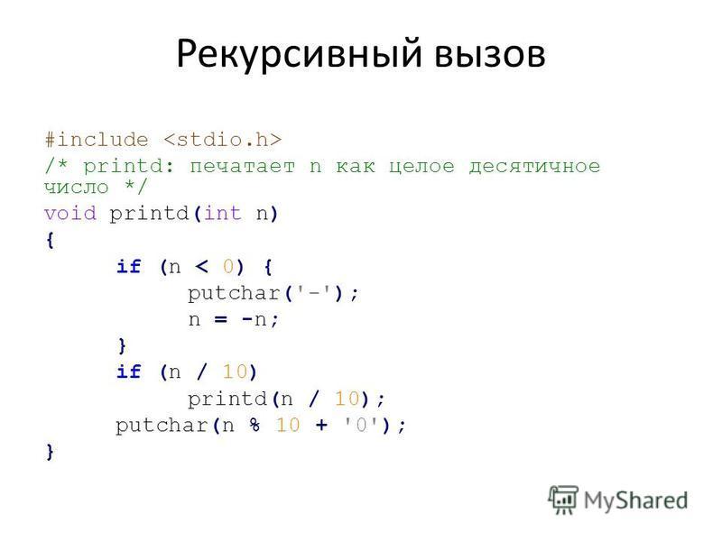 Рекурсивный вызов #include /* printd: печатает n как целое десятичное число */ void printd(int n) { if (n < 0) { putchar('-'); n = -n; } if (n / 10) printd(n / 10); putchar(n % 10 + '0'); }