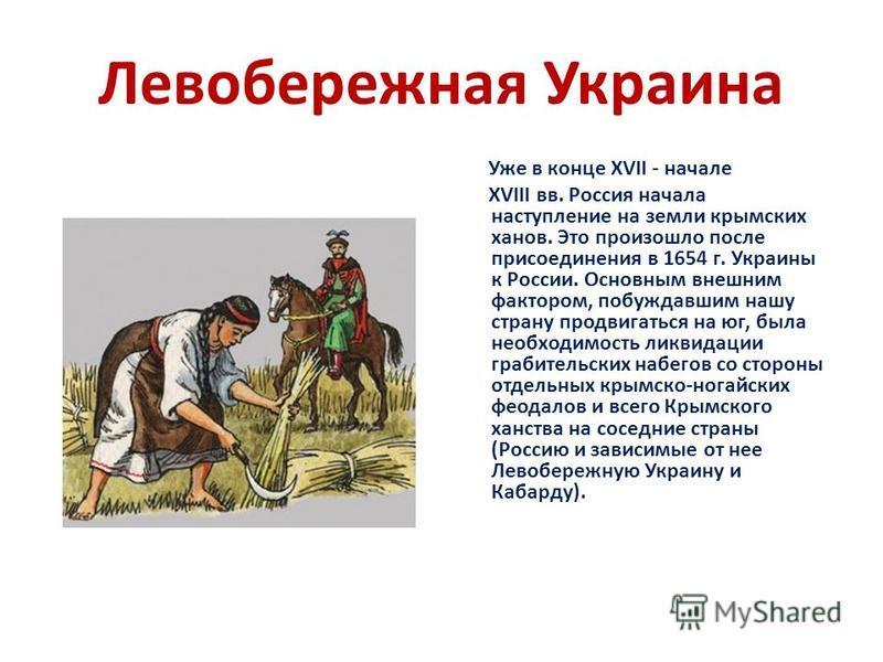 Левобережная Украина Уже в конце XVII - начале XVIII вв. Россия начала наступление на земли крымских ханов. Это произошло после присоединения в 1654 г. Украины к России. Основным внешним фактором, побуждавшим нашу страну продвигаться на юг, была необ