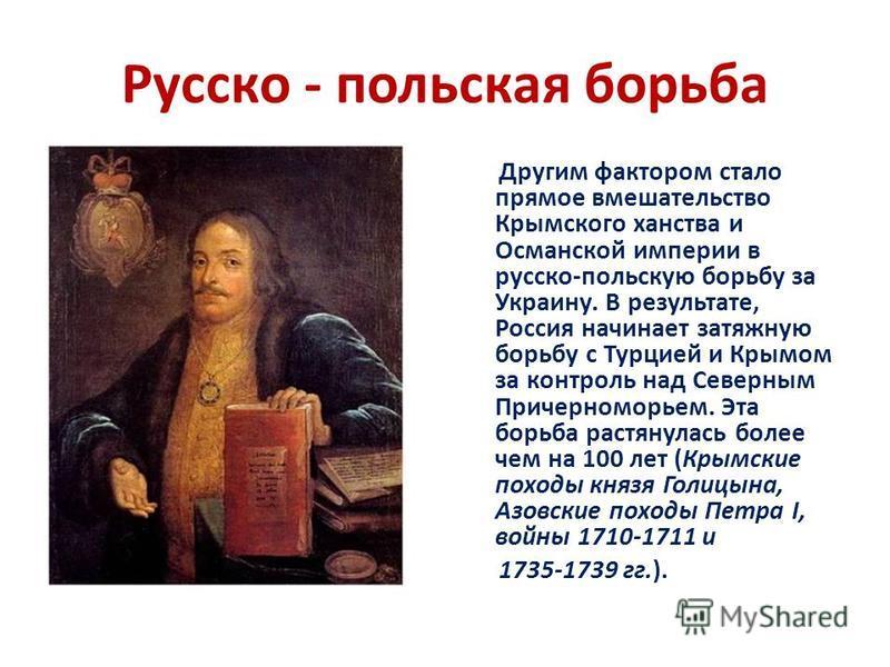 Русско - польская борьба Другим фактором стало прямое вмешательство Крымского ханства и Османской империи в русско-польскую борьбу за Украину. В результате, Россия начинает затяжную борьбу с Турцией и Крымом за контроль над Северным Причерноморьем. Э