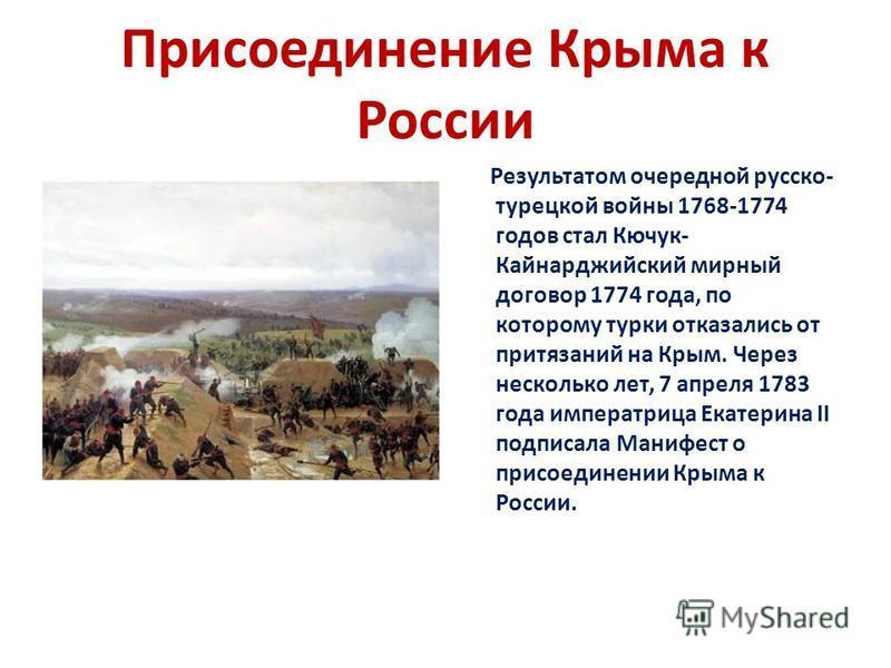 Присоединение Крыма к России Результатом очередной русско- турецкой войны 1768-1774 годов стал Кючук- Кайнарджийский мирный договор 1774 года, по которому турки отказались от притязаний на Крым. Через несколько лет, 7 апреля 1783 года императрица Ека