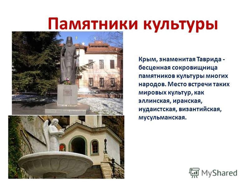 Памятники культуры Крым, знаменитая Таврида - бесценная сокровищница памятников культуры многих народов. Место встречи таких мировых культур, как эллинская, иранская, иудаистская, византийская, мусульманская.