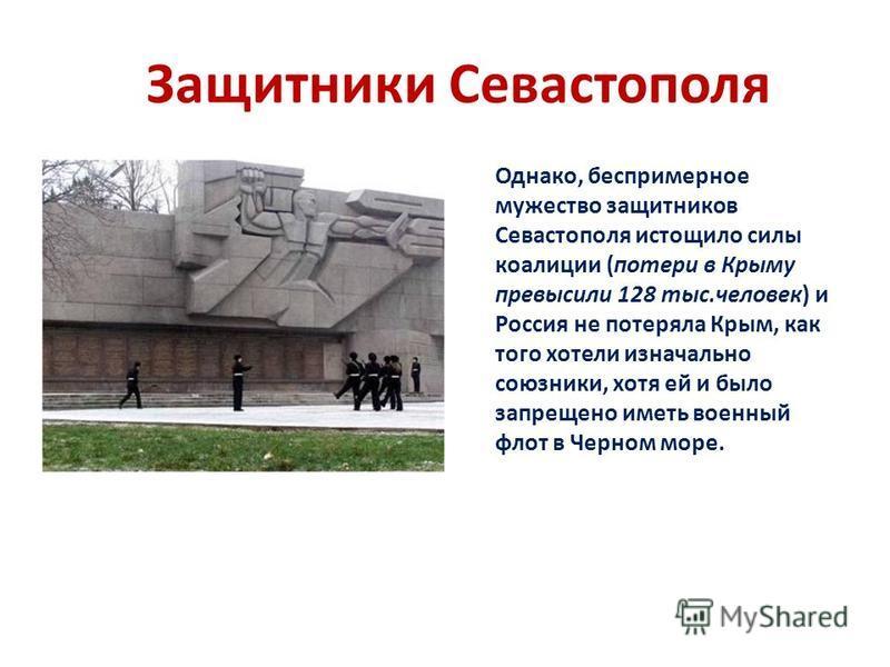 Защитники Севастополя Однако, беспримерное мужество защитников Севастополя истощило силы коалиции (потери в Крыму превысили 128 тыс.человек) и Россия не потеряла Крым, как того хотели изначально союзники, хотя ей и было запрещено иметь военный флот в