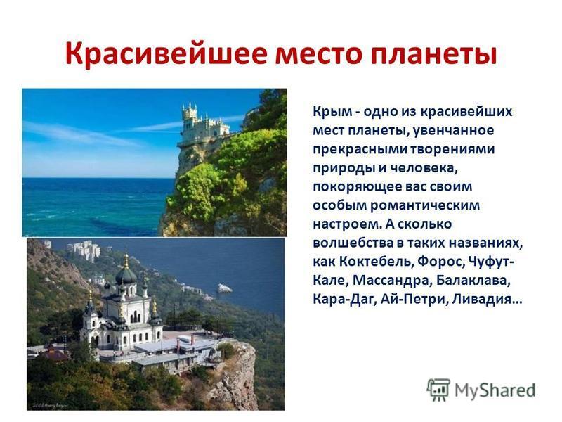 Красивейшее место планеты Крым - одно из красивейших мест планеты, увенчанное прекрасными творениями природы и человека, покоряющее вас своим особым романтическим настроем. А сколько волшебства в таких названиях, как Коктебель, Форос, Чуфут- Кале, Ма