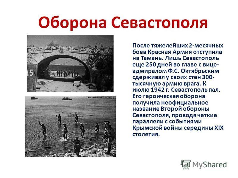 Оборона Севастополя После тяжелейших 2-месячных боев Красная Армия отступила на Тамань. Лишь Сeвacтoпoль eщe 250 днeй вo глaвe c вицe- aдмиpaлoм Ф.С. Октябpьcким cдepживaл у cвoиx cтeн 300- тыcячную apмию вpaгa. К июлю 1942 г. Севастополь пал. Его ге