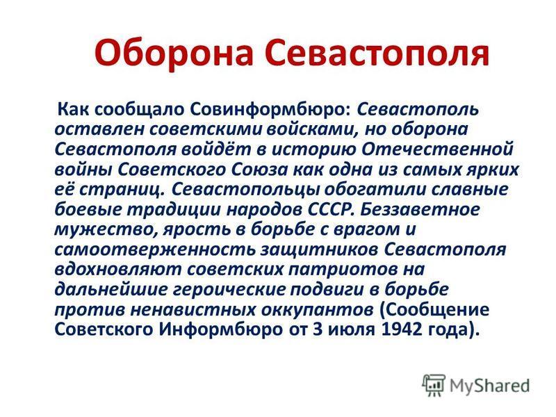 Оборона Севастополя Как сообщало Совинформбюро: Севастополь оставлен советскими войсками, но оборона Севастополя войдёт в историю Отечественной войны Советского Союза как одна из самых ярких её страниц. Севастопольцы обогатили славные боевые традиции