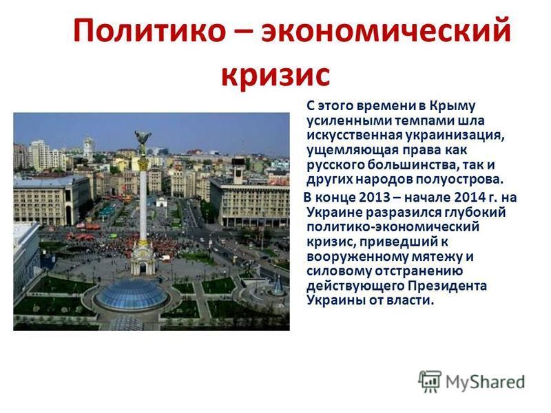 Политико – экономический кризис С этого времени в Крыму усиленными темпами шла искусственная украинизация, ущемляющая права как русского большинства, так и других народов полуострова. В конце 2013 – начале 2014 г. на Украине разразился глубокий полит