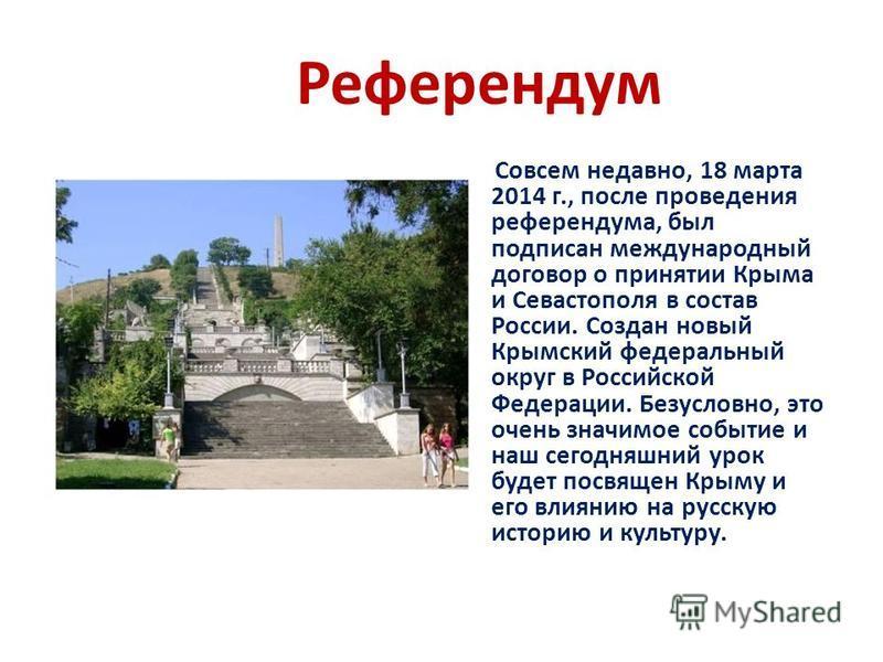 Референдум Совсем недавно, 18 марта 2014 г., после проведения референдума, был подписан международный договор о принятии Крыма и Севастополя в состав России. Создан новый Крымский федеральный округ в Российской Федерации. Безусловно, это очень значим