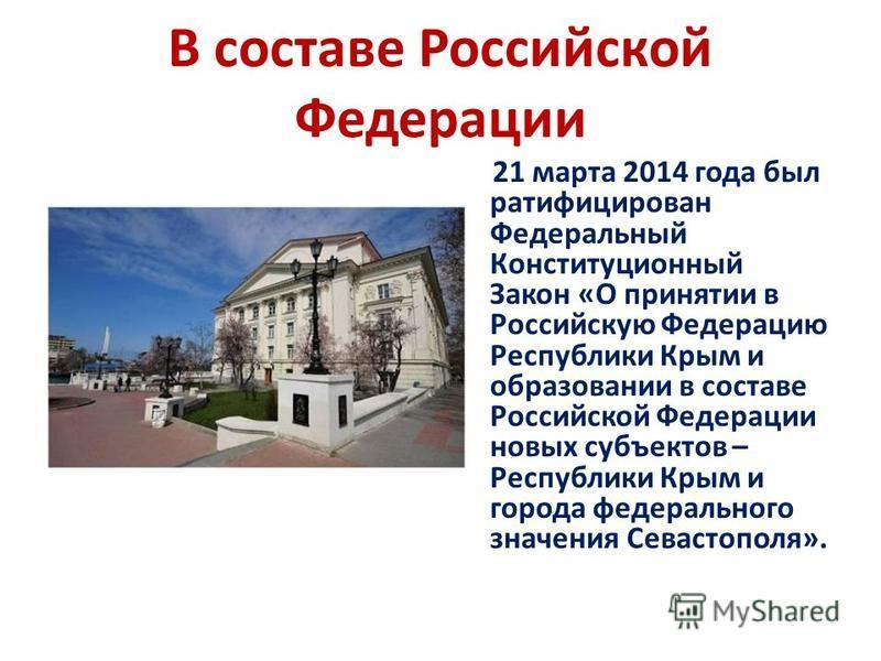 В составе Российской Федерации 21 марта 2014 года был ратифицирован Федеральный Конституционный Закон «О принятии в Российскую Федерацию Республики Крым и образовании в составе Российской Федерации новых субъектов – Республики Крым и города федеральн