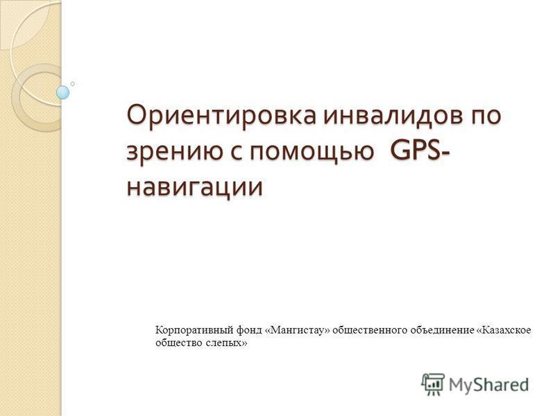 Ориентировка инвалидов по зрению с помощью GPS- навигации Корпоративный фонд «Мангистау» общественного объединение «Казахское общество слепых»