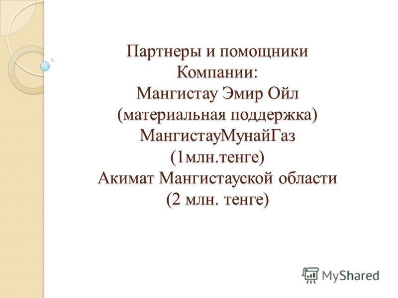 Партнеры и помощники Компании: Мангистау Эмир Ойл (материальная поддержка) Мангистау МунайГаз (1 млн.тенге) Акимат Мангистауской области (2 млн. тенге)