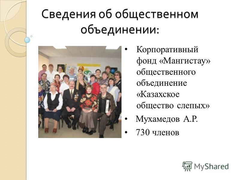 Сведения об общественном объединении : Корпоративный фонд «Мангистау» общественного объединение «Казахское общество слепых» Мухамедов А.Р. 730 членов