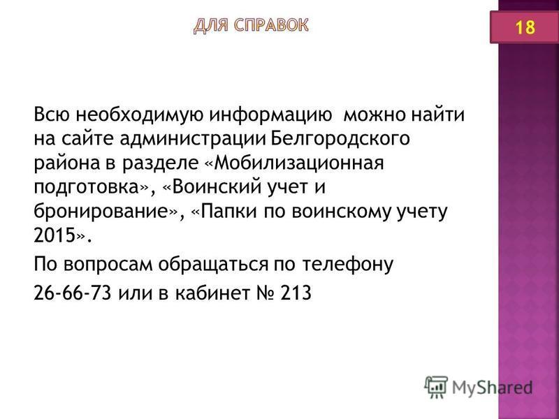 Всю необходимую информацию можно найти на сайте администрации Белгородского района в разделе «Мобилизационная подготовка», «Воинский учет и бронирование», «Папки по воинскому учету 2015». По вопросам обращаться по телефону 26-66-73 или в кабинет 213