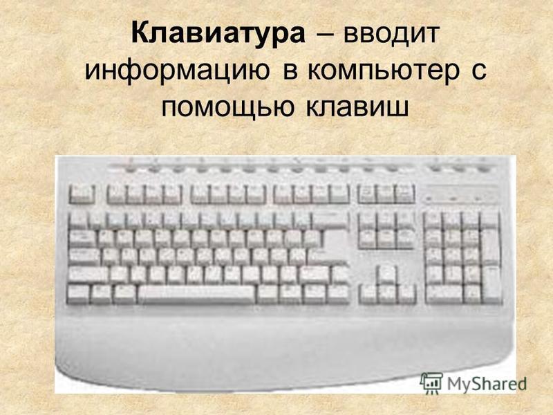 Клавиатура – вводит информацию в компьютер с помощью клавиш