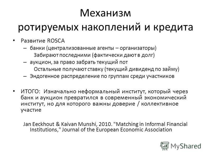 Механизм ротируемых накоплений и кредита Развитие ROSCA – банки (централизованные агенты – организаторы) Забирают последними (фактически дают в долг) – аукцион, за право забрать текущий пот Остальные получают ставку (текущий дивиденд по займу) – Эндо