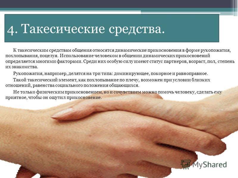 4. Такесические средства. К такесическим средствам общения относятся динамические прикосновения в форме рукопожатия, похлопывания, поцелуя. Использование человеком в общении динамических прикосновений определяется многими факторами. Среди них особую