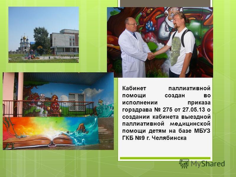 Кабинет паллиативной помощи создан во исполнении приказа горздрава 275 от 27.05.13 о создании кабинета выездной паллиативной медицинской помощи детям на базе МБУЗ ГКБ 9 г. Челябинска