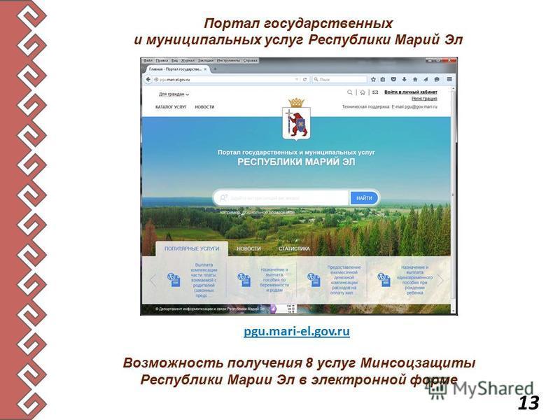 Портал государственных и муниципальных услуг Республики Марий Эл pgu.mari-el.gov.ru Возможность получения 8 услуг Минсоцзащиты Республики Марии Эл в электронной форме 13