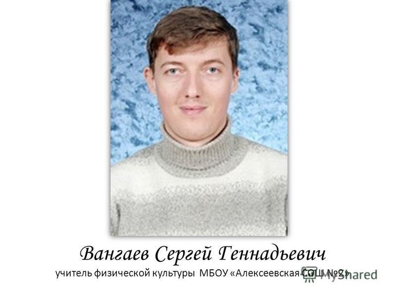 Вангаев Сергей Геннадьевич учитель физической культуры МБОУ «Алексеевская СОШ 2»
