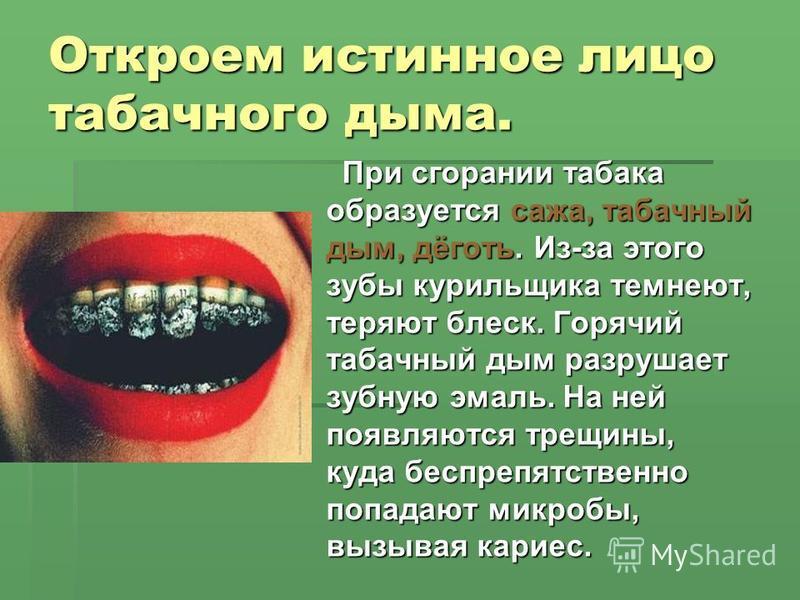 Откроем истинное лицо табачного дыма. При сгорании табака образуется сажа, табачный дым, дёготь. Из-за этого зубы курильщика темнеют, теряют блеск. Горячий табачный дым разрушает зубную эмаль. На ней появляются трещины, куда беспрепятственно попадают