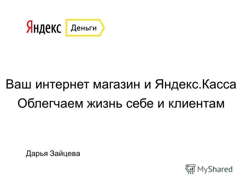 Ваш интернет магазин и Яндекс.Касса Облегчаем жизнь себе и клиентам Дарья Зайцева