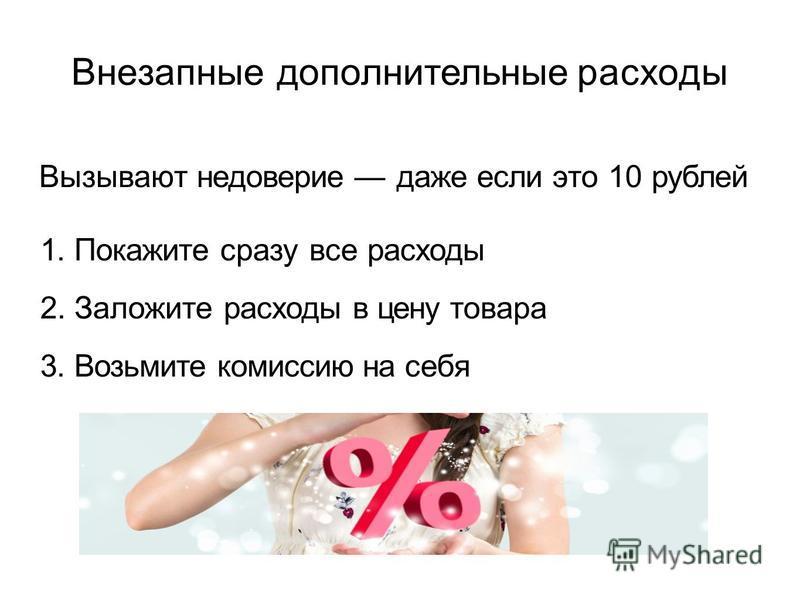 Внезапные дополнительные расходы Вызывают недоверие даже если это 10 рублей 1. Покажите сразу все расходы 2. Заложите расходы в цену товара 3. Возьмите комиссию на себя