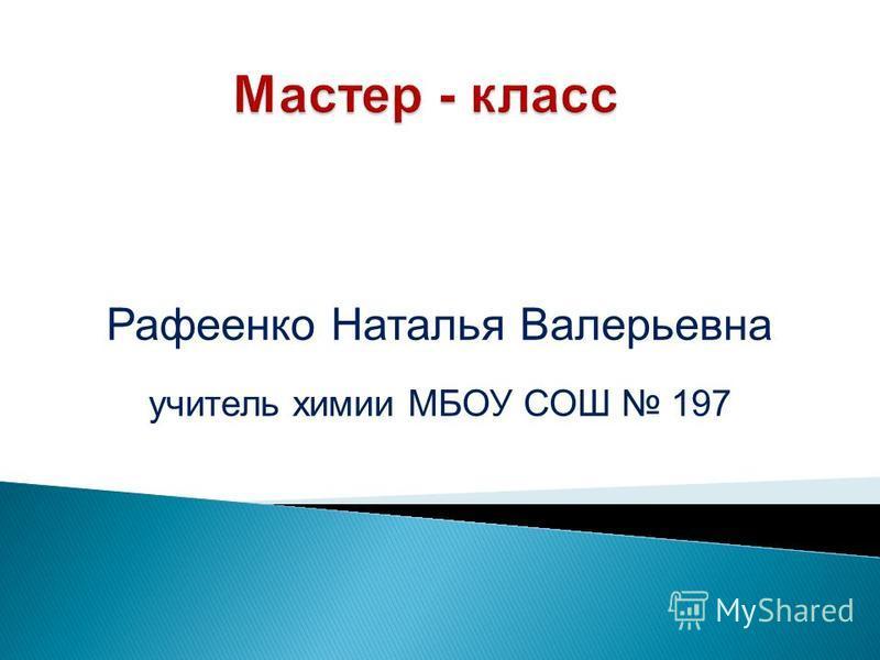 Рафеенко Наталья Валерьевна учитель химии МБОУ СОШ 197
