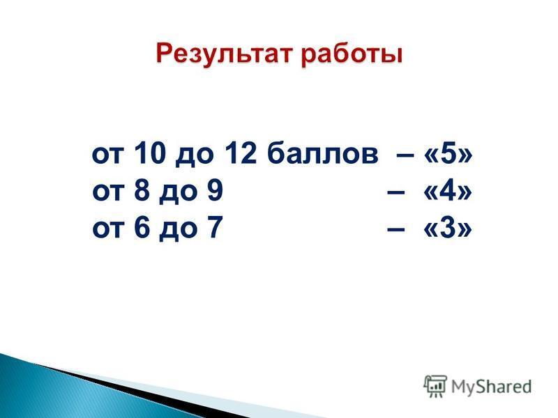от 10 до 12 баллов – «5» от 8 до 9 – «4» от 6 до 7 – «3»