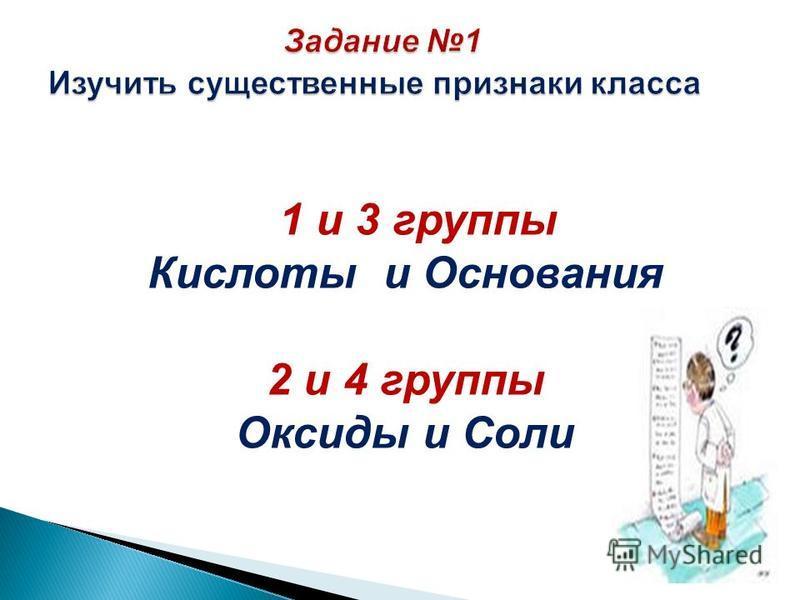 1 и 3 группы Кислоты и Основания 2 и 4 группы Оксиды и Соли
