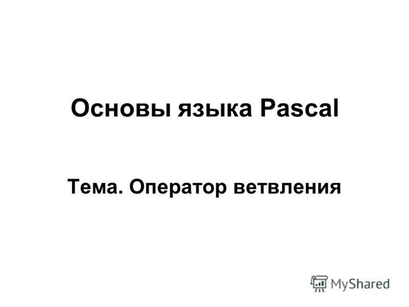 Основы языка Pascal Тема. Оператор ветвления