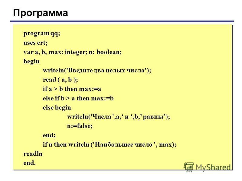 Программа program qq; uses crt; var a, b, max: integer; n: boolean; begin writeln('Введите два целых числа'); read ( a, b ); if a > b then max:=a else if b > a then max:=b else begin writeln('Числа ',a, и,b, равны); n:=false; end; if n then writeln (