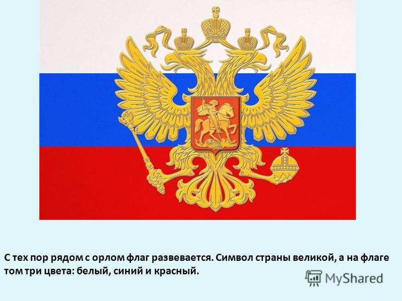 С тех пор рядом с орлом флаг развевается. Символ страны великой, а на флаге том три цвета: белый, синий и красный.