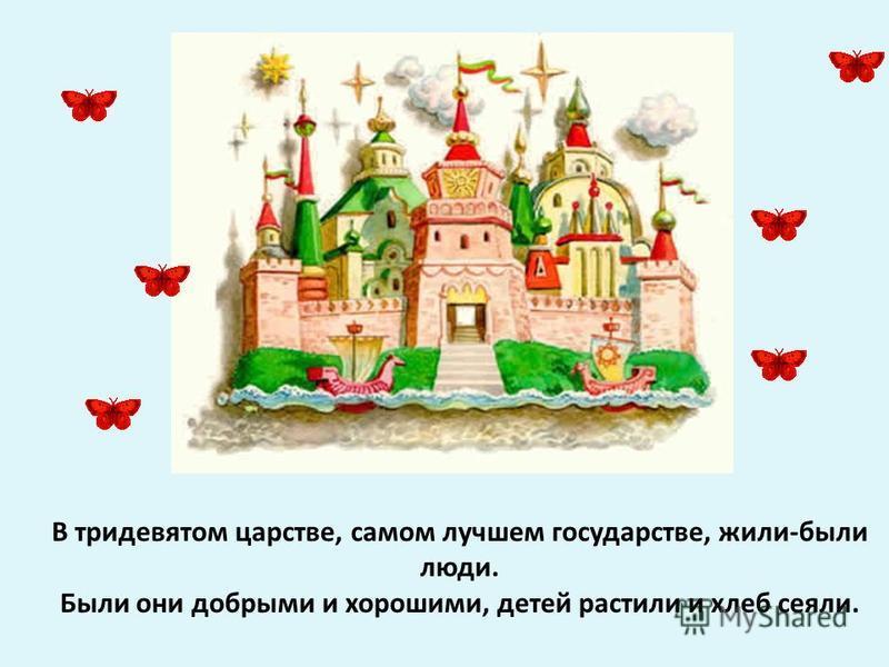 В тридевятом царстве, самом лучшем государстве, жили-были люди. Были они добрыми и хорошими, детей растили и хлеб сеяли.