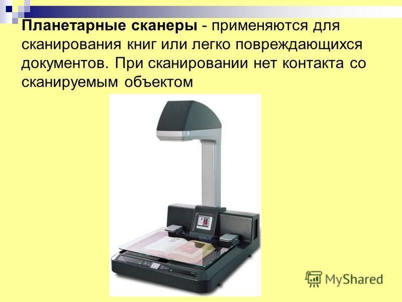 Планетарные сканеры - применяются для сканирования книг или легко повреждающихся документов. При сканировании нет контакта со сканируемым объектом