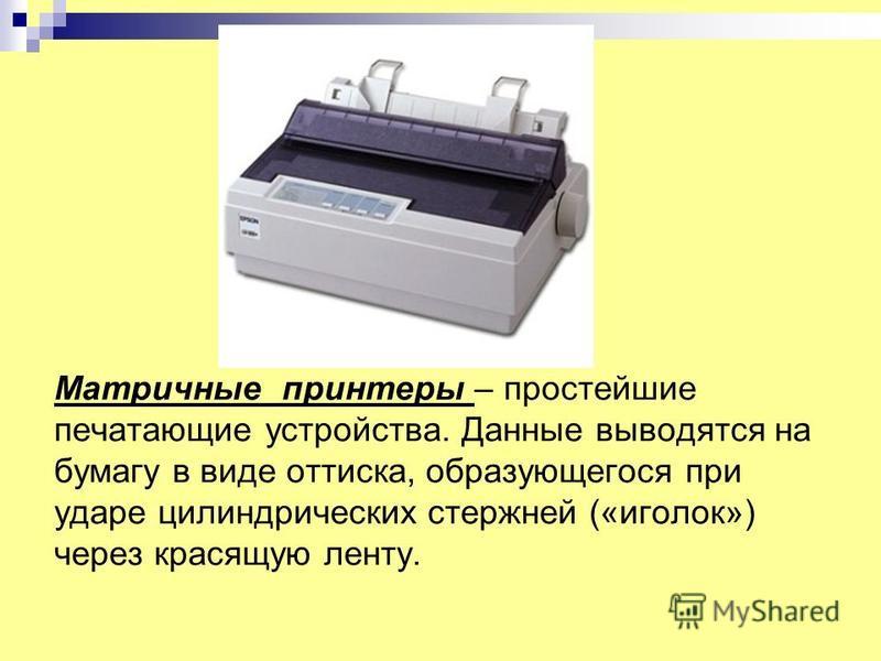 Матричные принтеры – простейшие печатающие устройства. Данные выводятся на бумагу в виде оттиска, образующегося при ударе цилиндрических стержней («иголок») через красящую ленту.