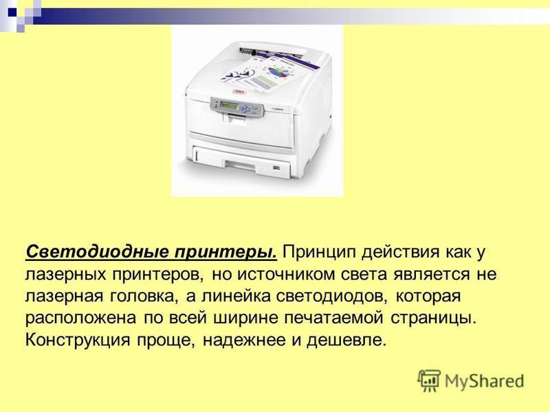 Светодиодные принтеры. Принцип действия как у лазерных принтеров, но источником света является не лазерная головка, а линейка светодиодов, которая расположена по всей ширине печатаемой страницы. Конструкция проще, надежнее и дешевле.