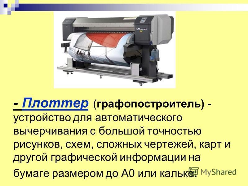 - Плоттер (графопостроитель) - устройство для автоматического вычерчивания с большой точностью рисунков, схем, сложных чертежей, карт и другой графической информации на бумаге размером до A0 или кальке.