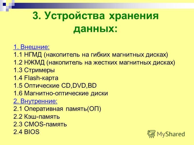3. Устройства хранения данных: 1. Внешние: 1.1 НГМД (накопитель на гибких магнитных дисках) 1.2 НЖМД (накопитель на жестких магнитных дисках) 1.3 Стримеры 1.4 Flash-карта 1.5 Оптические CD,DVD,BD 1.6 Магнитно-оптические диски 2. Внутренние: 2.1 Опера