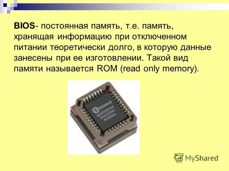 BIOS- постоянная память, т.е. память, хранящая информацию при отключенном питании теоретически долго, в которую данные занесены при ее изготовлении. Такой вид памяти называется ROM (read only memory).