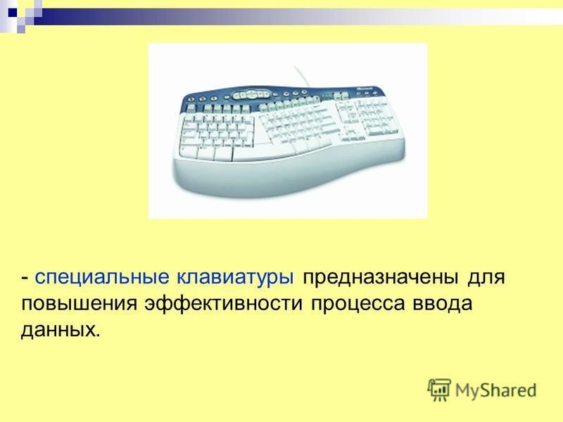 - специальные клавиатуры предназначены для повышения эффективности процесса ввода данных.