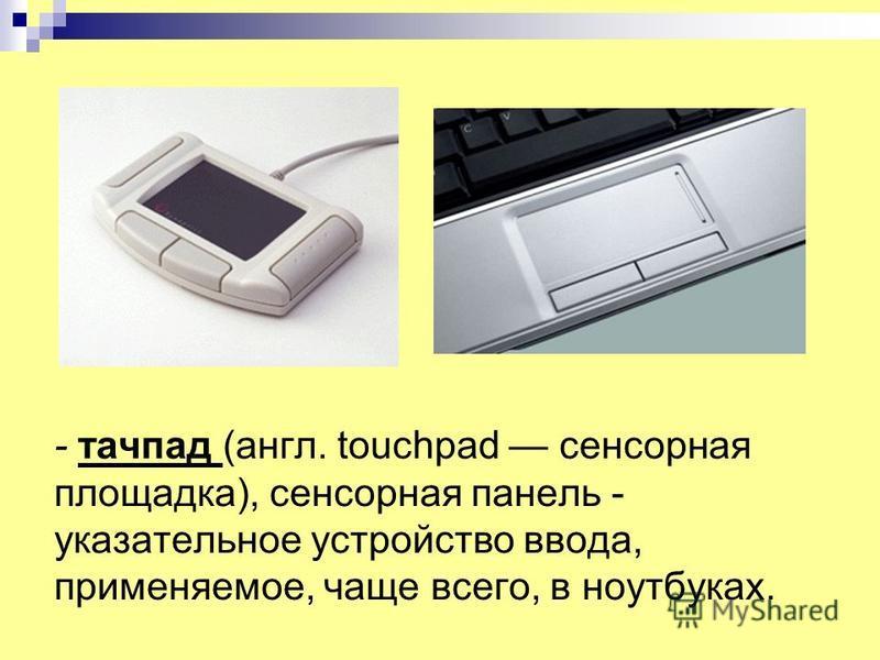- тачпад (англ. touchpad сенсорная площадка), сенсорная панель - указательное устройство ввода, применяемое, чаще всего, в ноутбуках.