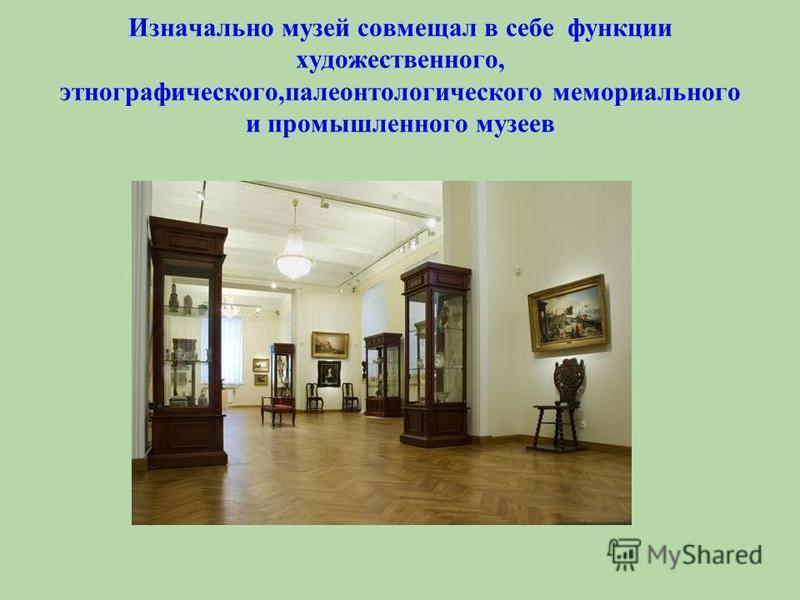Изначально музей совмещал в себе функции художественного, этнографического,палеонтологического мемориального и промышленного музеев